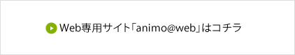 Web専用サイト「animo@web」はコチラ
